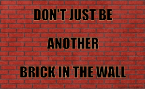 Don't Just Be Another Brick In The Wall