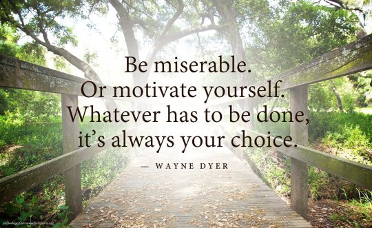 "Be miserable. Or motivate yourself. Whatever has to be done, it's always your choice."" – Wayne Dyer"