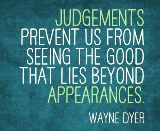 Judgements prevent us from seeing the good
