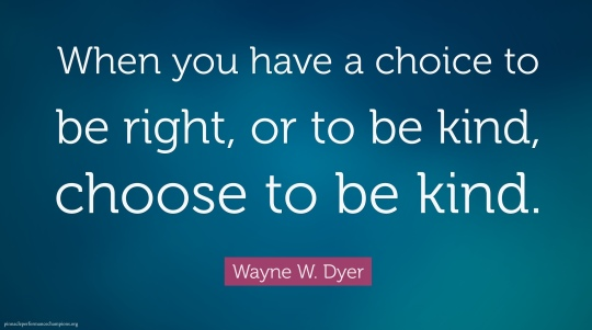 When you have the choice between being right and being kind just choose kind.