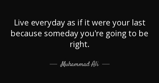 Quote Live Everyday As If It Were Your Last Because Someday You Re