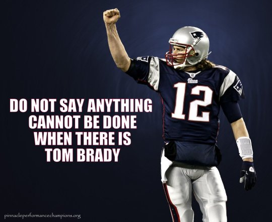 Do Not Say Anything Cannot Be Done When There Is Tom Brady